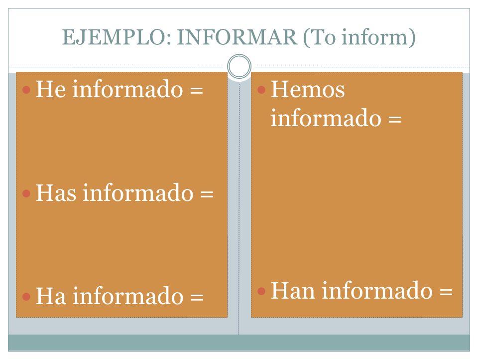 EJEMPLO: INFORMAR (To inform) He informado = Has informado = Ha informado = Hemos informado = Han informado =