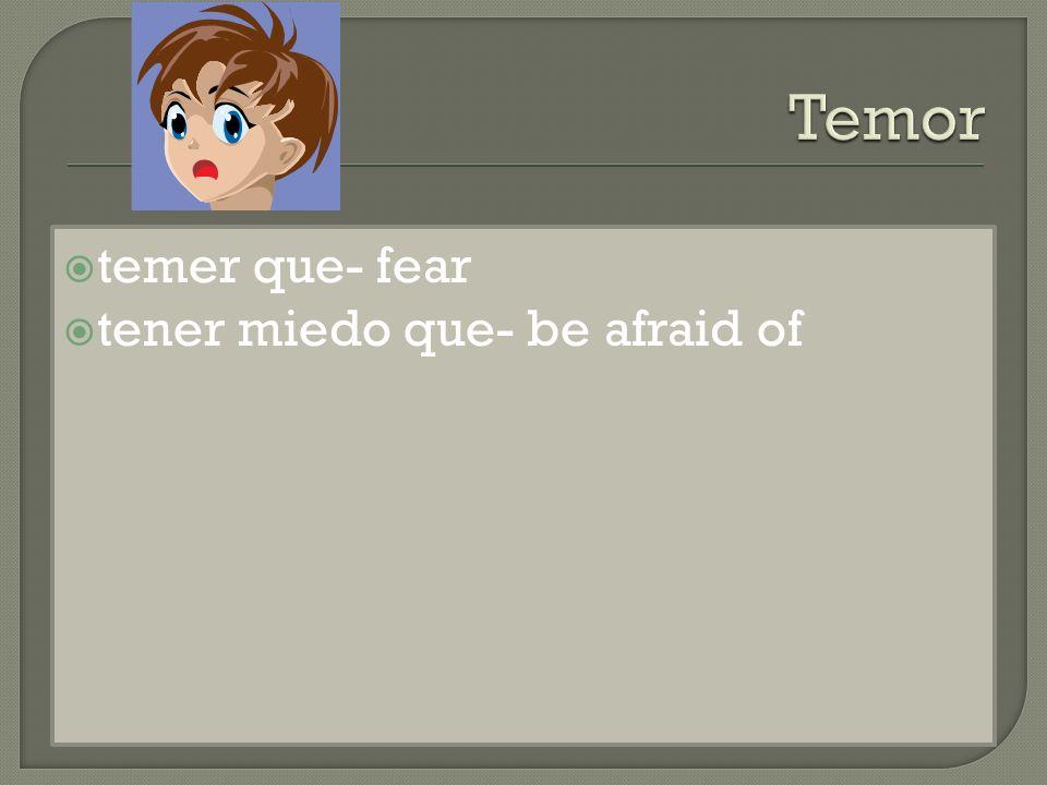 temer que- fear tener miedo que- be afraid of