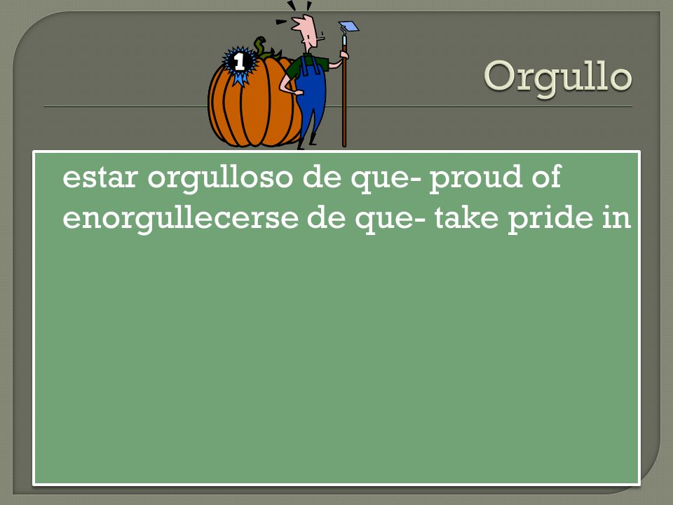 estar orgulloso de que- proud of enorgullecerse de que- take pride in estar orgulloso de que- proud of enorgullecerse de que- take pride in