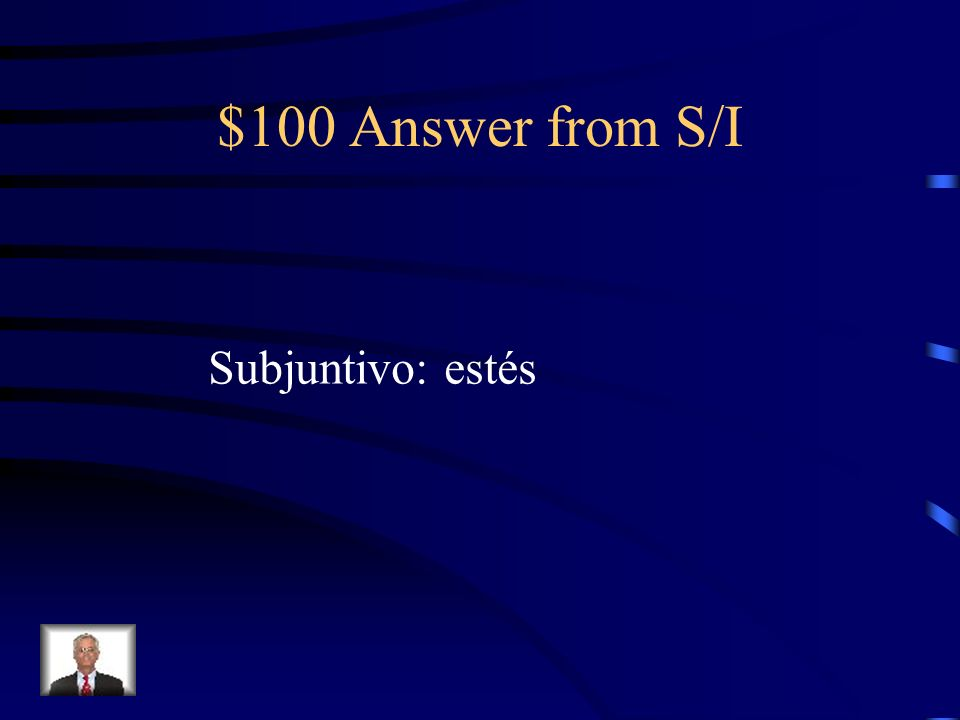 $100 Question from S/I Me alegro que tú (estar) aquí.