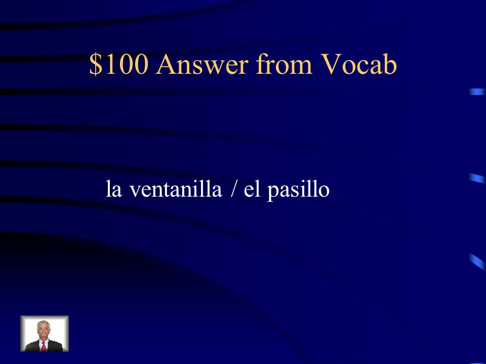 $100 Answer from Vocab la ventanilla / el pasillo