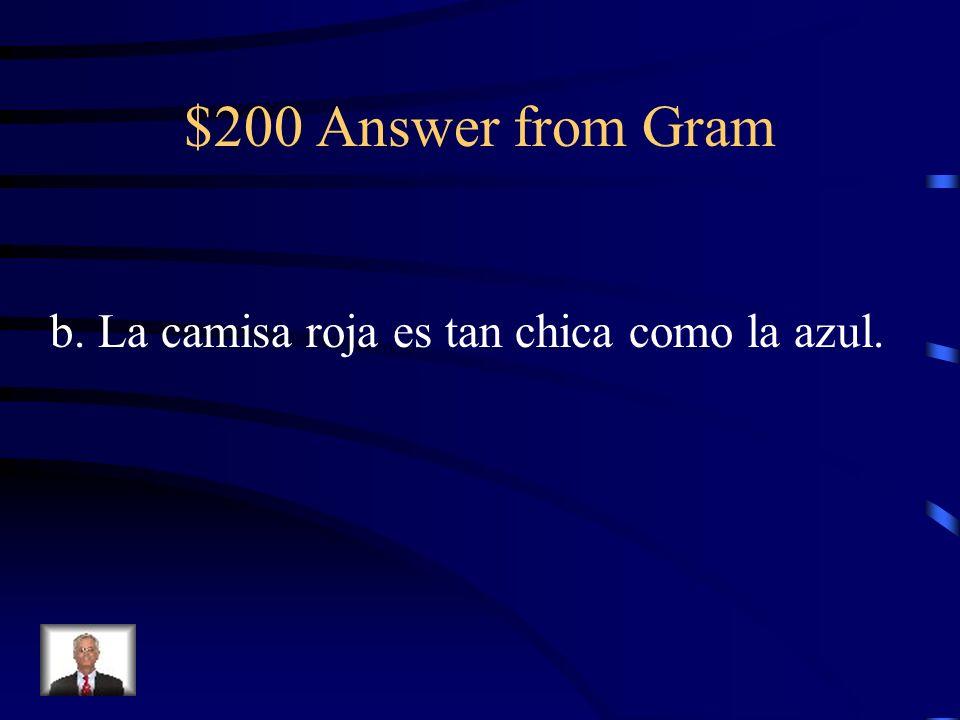 $200 Question from Gram La camisa roja … chica… la azul. a. son tan / que b. es tan / como c. son menos / de d. es tan / que