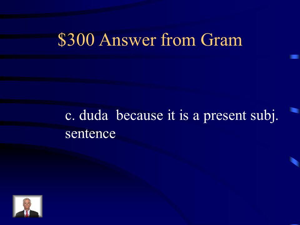 $300 Question from Gram La médica _____ que mi madre se haya torcido la muñeca. a. creyó b. está segura c. duda d. piensa