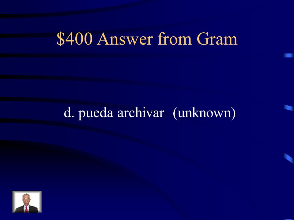 $400 Question from Gram ¿Hay alguien que …? a. habla francés b. quiere salir conmigo c. sabe programar d. pueda archivar