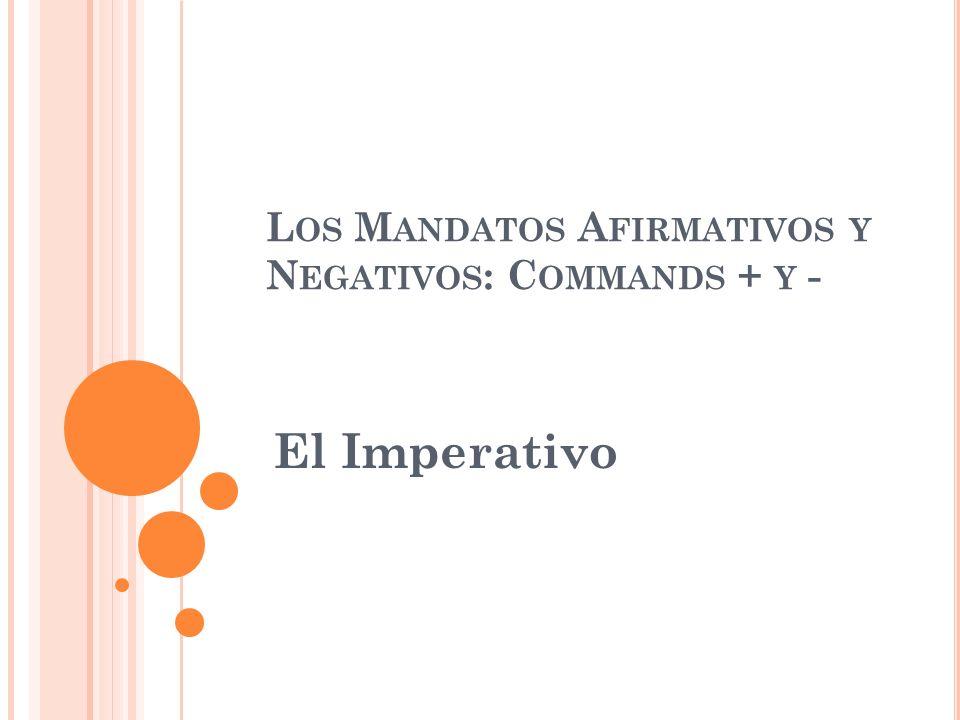L OS M ANDATOS A FIRMATIVOS Y N EGATIVOS : C OMMANDS + Y - El Imperativo