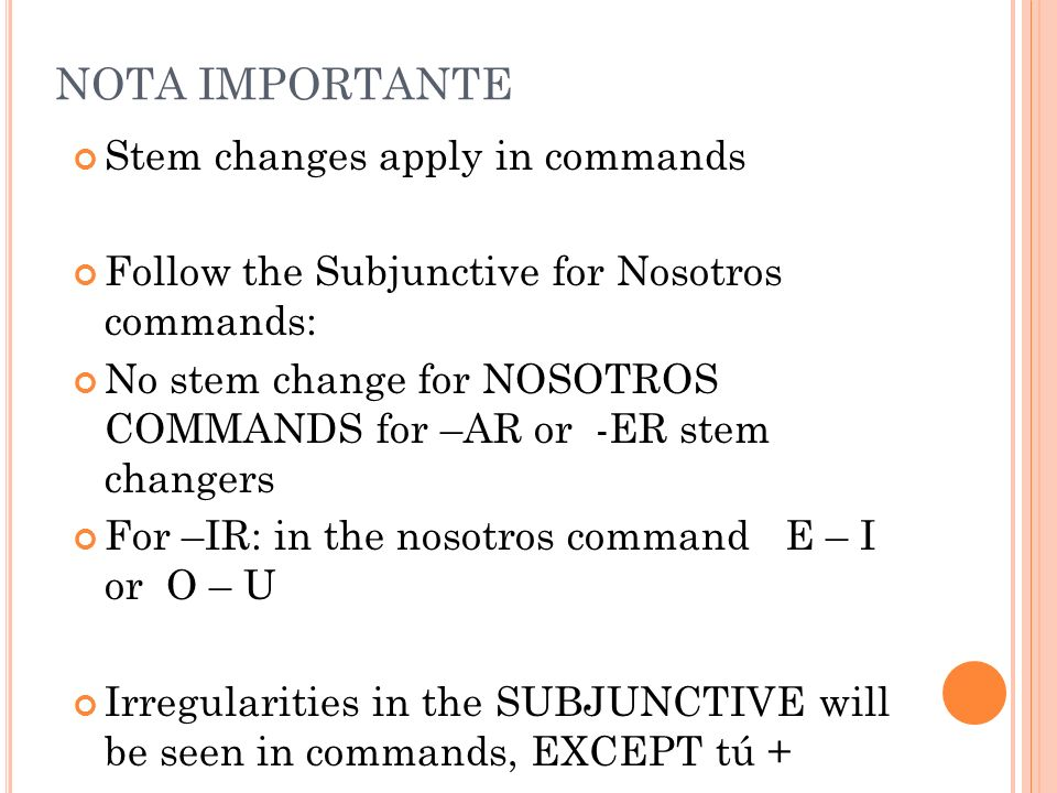 NOTA IMPORTANTE Stem changes apply in commands Follow the Subjunctive for Nosotros commands: No stem change for NOSOTROS COMMANDS for –AR or -ER stem changers For –IR: in the nosotros command E – I or O – U Irregularities in the SUBJUNCTIVE will be seen in commands, EXCEPT tú +