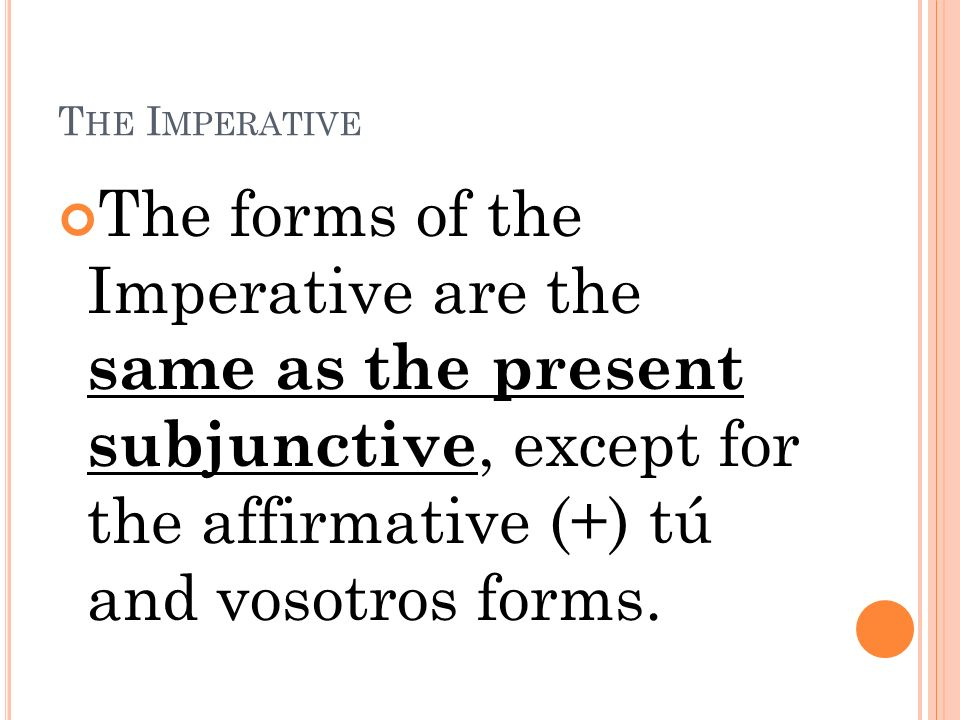 T HE I MPERATIVE The forms of the Imperative are the same as the present subjunctive, except for the affirmative (+) tú and vosotros forms.