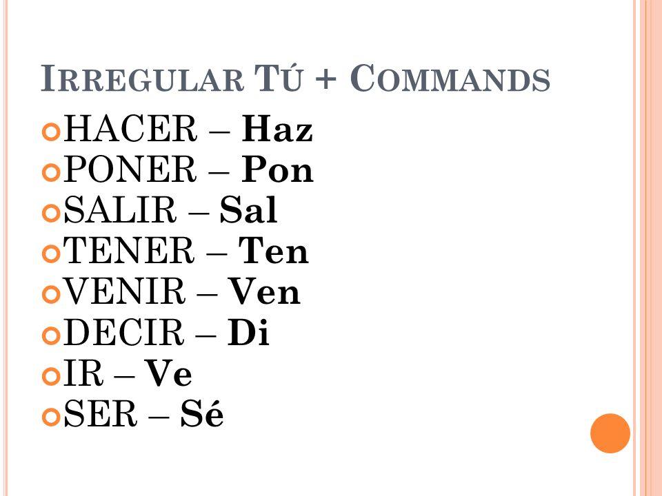 I RREGULAR T Ú + C OMMANDS HACER – Haz PONER – Pon SALIR – Sal TENER – Ten VENIR – Ven DECIR – Di IR – Ve SER – Sé