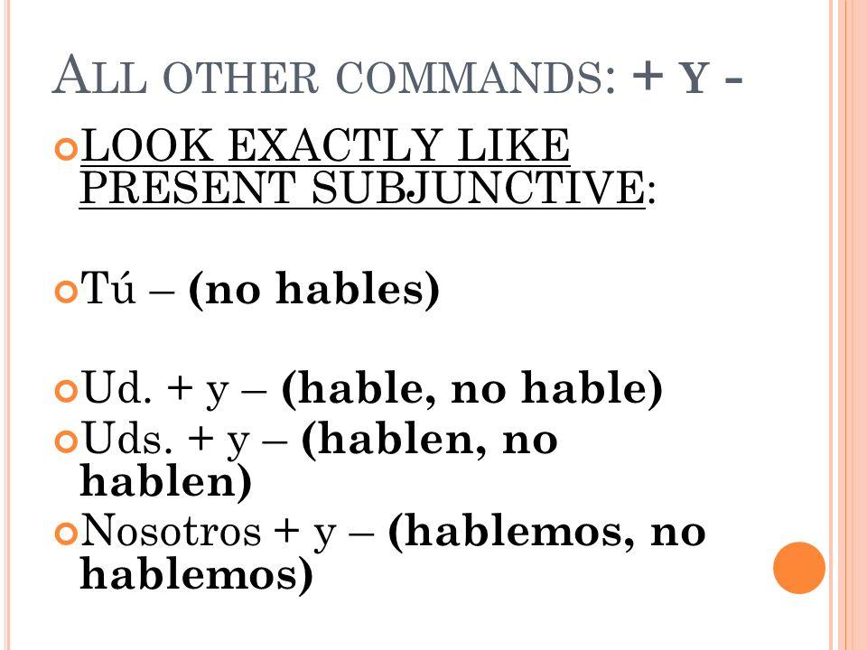 A LL OTHER COMMANDS : + Y - LOOK EXACTLY LIKE PRESENT SUBJUNCTIVE: Tú – (no hables) Ud. + y – (hable, no hable) Uds. + y – (hablen, no hablen) Nosotro