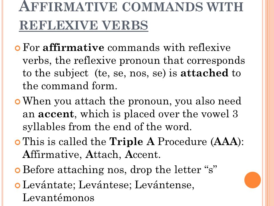 A FFIRMATIVE COMMANDS WITH REFLEXIVE VERBS For affirmative commands with reflexive verbs, the reflexive pronoun that corresponds to the subject (te, se, nos, se) is attached to the command form.