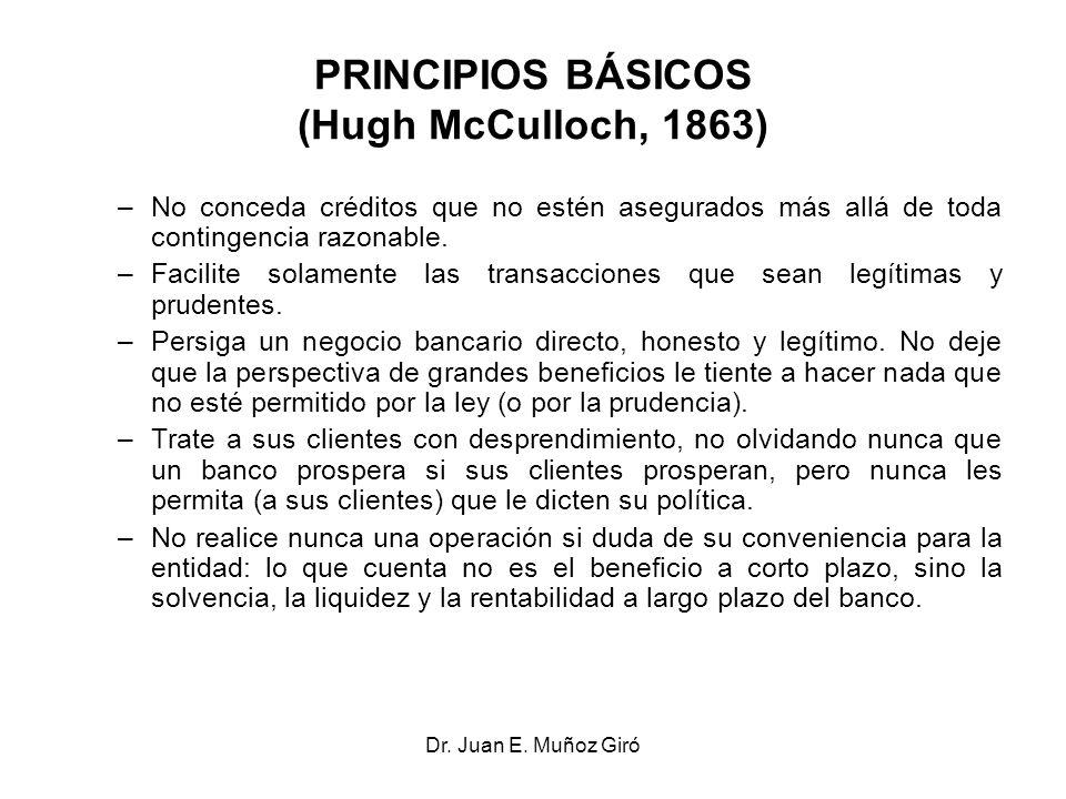 Dr. Juan E. Muñoz Giró PRINCIPIOS BÁSICOS (Hugh McCulloch, 1863) –No conceda créditos que no estén asegurados más allá de toda contingencia razonable.