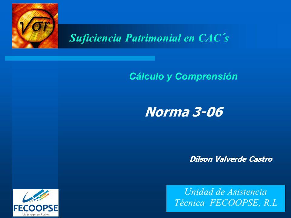 Suficiencia Patrimonial en CAC´s Cálculo y Comprensión Norma 3-06 Dilson Valverde Castro Unidad de Asistencia Técnica FECOOPSE, R.L