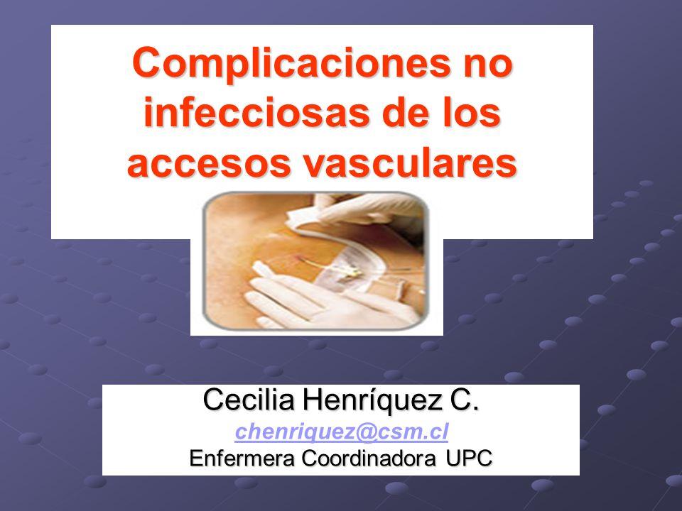 Complicaciones no infecciosas de los accesos vasculares Cecilia Henríquez C. chenriquez@csm.cl Enfermera Coordinadora UPC