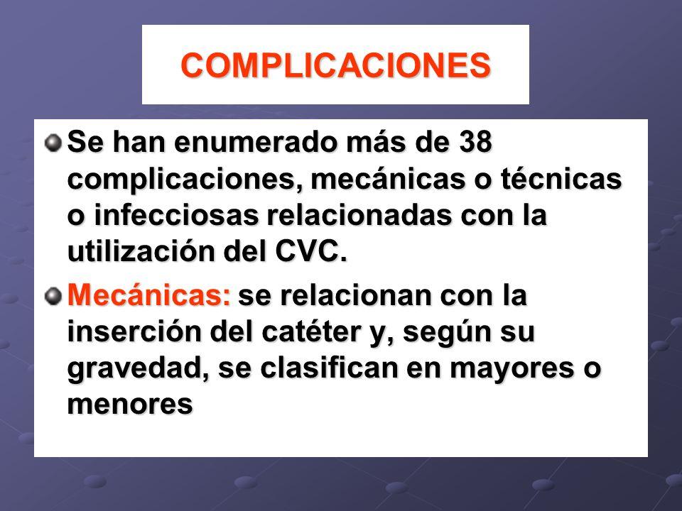 COMPLICACIONES Se han enumerado más de 38 complicaciones, mecánicas o técnicas o infecciosas relacionadas con la utilización del CVC. Mecánicas: se re