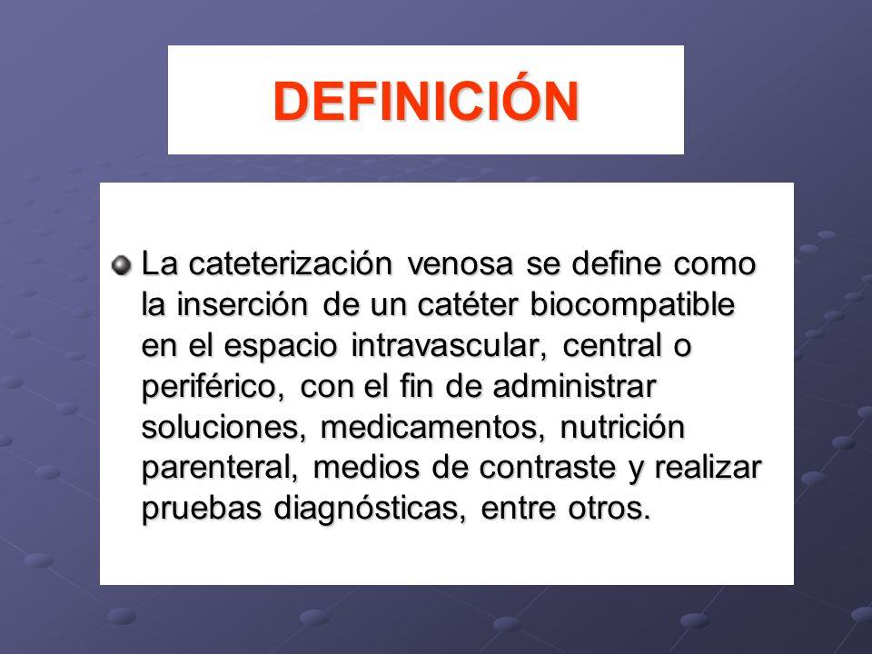 DEFINICIÓN La cateterización venosa se define como la inserción de un catéter biocompatible en el espacio intravascular, central o periférico, con el