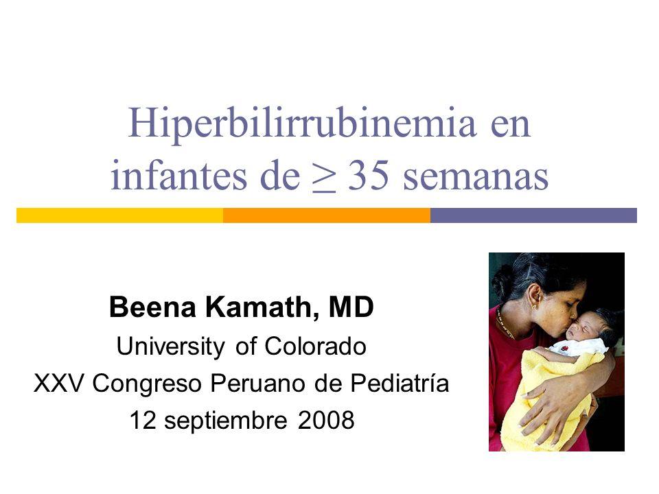 Hiperbilirrubinemia en infantes de 35 semanas Beena Kamath, MD University of Colorado XXV Congreso Peruano de Pediatría 12 septiembre 2008