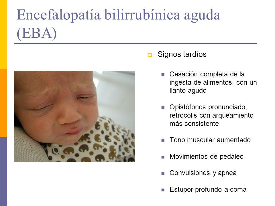 Encefalopatía bilirrubínica aguda (EBA) Signos tardíos Cesación completa de la ingesta de alimentos, con un llanto agudo Opistótonos pronunciado, retr