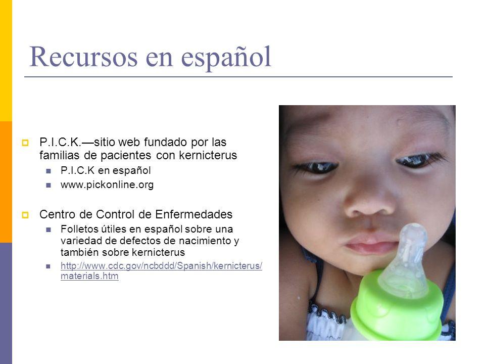 Recursos en español P.I.C.K.sitio web fundado por las familias de pacientes con kernicterus P.I.C.K en español www.pickonline.org Centro de Control de