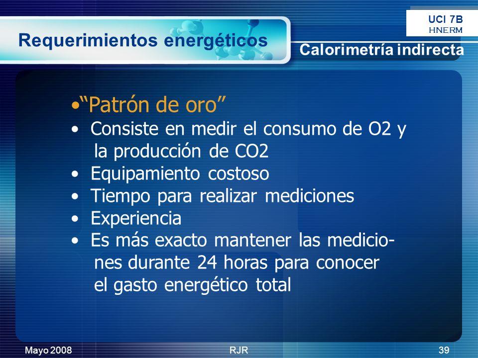 Mayo 2008RJR39 Requerimientos energéticos Patrón de oro Consiste en medir el consumo de O2 y la producción de CO2 Equipamiento costoso Tiempo para rea