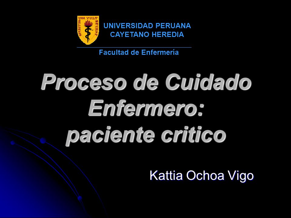 Proceso de Cuidado Enfermero: paciente critico Kattia Ochoa Vigo Facultad de Enfermería UNIVERSIDAD PERUANA CAYETANO HEREDIA