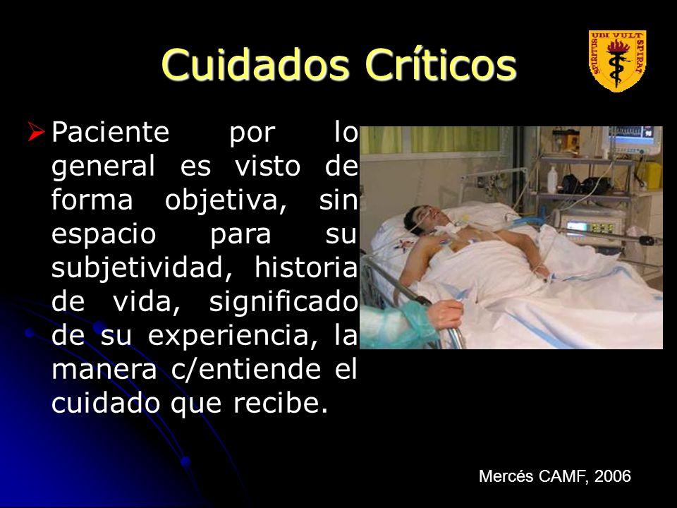 Cuidados Críticos Paciente por lo general es visto de forma objetiva, sin espacio para su subjetividad, historia de vida, significado de su experienci