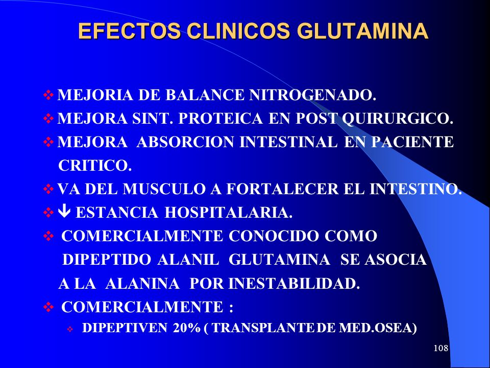 108 EFECTOS CLINICOS GLUTAMINA MEJORIA DE BALANCE NITROGENADO. MEJORA SINT. PROTEICA EN POST QUIRURGICO. MEJORA ABSORCION INTESTINAL EN PACIENTE CRITI