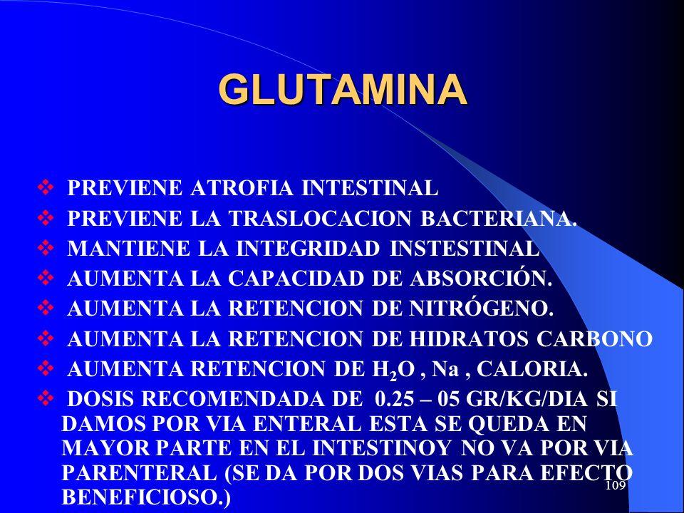 109 GLUTAMINA PREVIENE ATROFIA INTESTINAL PREVIENE LA TRASLOCACION BACTERIANA. MANTIENE LA INTEGRIDAD INSTESTINAL AUMENTA LA CAPACIDAD DE ABSORCIÓN. A