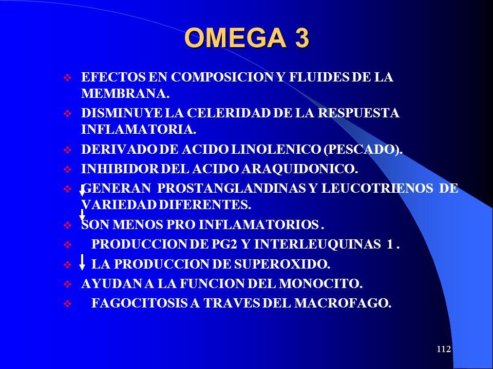 112 OMEGA 3 EFECTOS EN COMPOSICION Y FLUIDES DE LA MEMBRANA. DISMINUYE LA CELERIDAD DE LA RESPUESTA INFLAMATORIA. DERIVADO DE ACIDO LINOLENICO (PESCAD