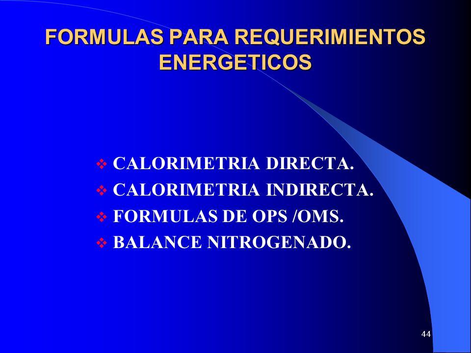 44 FORMULAS PARA REQUERIMIENTOS ENERGETICOS CALORIMETRIA DIRECTA. CALORIMETRIA INDIRECTA. FORMULAS DE OPS /OMS. BALANCE NITROGENADO.