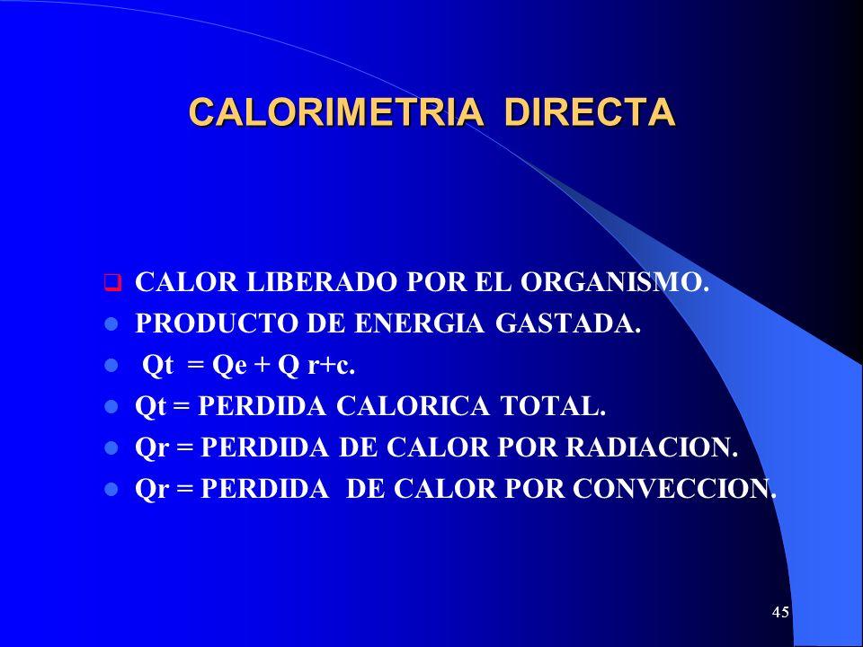 45 CALORIMETRIA DIRECTA CALOR LIBERADO POR EL ORGANISMO. PRODUCTO DE ENERGIA GASTADA. Qt = Qe + Q r+c. Qt = PERDIDA CALORICA TOTAL. Qr = PERDIDA DE CA