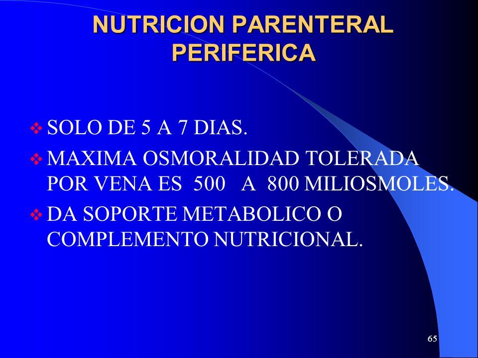 65 NUTRICION PARENTERAL PERIFERICA SOLO DE 5 A 7 DIAS. MAXIMA OSMORALIDAD TOLERADA POR VENA ES 500 A 800 MILIOSMOLES. DA SOPORTE METABOLICO O COMPLEME