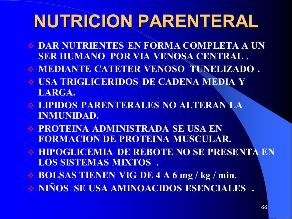 66 NUTRICION PARENTERAL DAR NUTRIENTES EN FORMA COMPLETA A UN SER HUMANO POR VIA VENOSA CENTRAL. MEDIANTE CATETER VENOSO TUNELIZADO. USA TRIGLICERIDOS