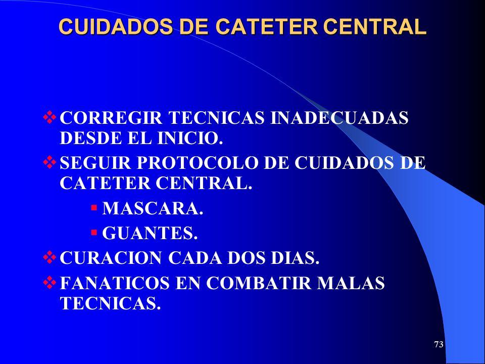 73 CUIDADOS DE CATETER CENTRAL CORREGIR TECNICAS INADECUADAS DESDE EL INICIO. SEGUIR PROTOCOLO DE CUIDADOS DE CATETER CENTRAL. MASCARA. GUANTES. CURAC