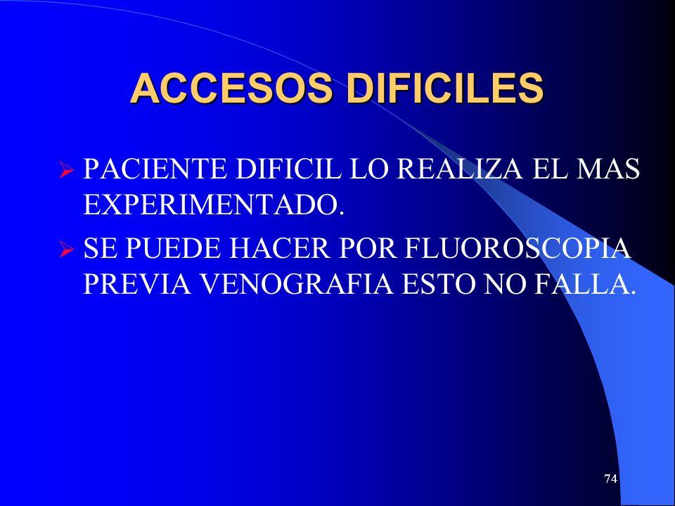 74 ACCESOS DIFICILES PACIENTE DIFICIL LO REALIZA EL MAS EXPERIMENTADO. SE PUEDE HACER POR FLUOROSCOPIA PREVIA VENOGRAFIA ESTO NO FALLA.