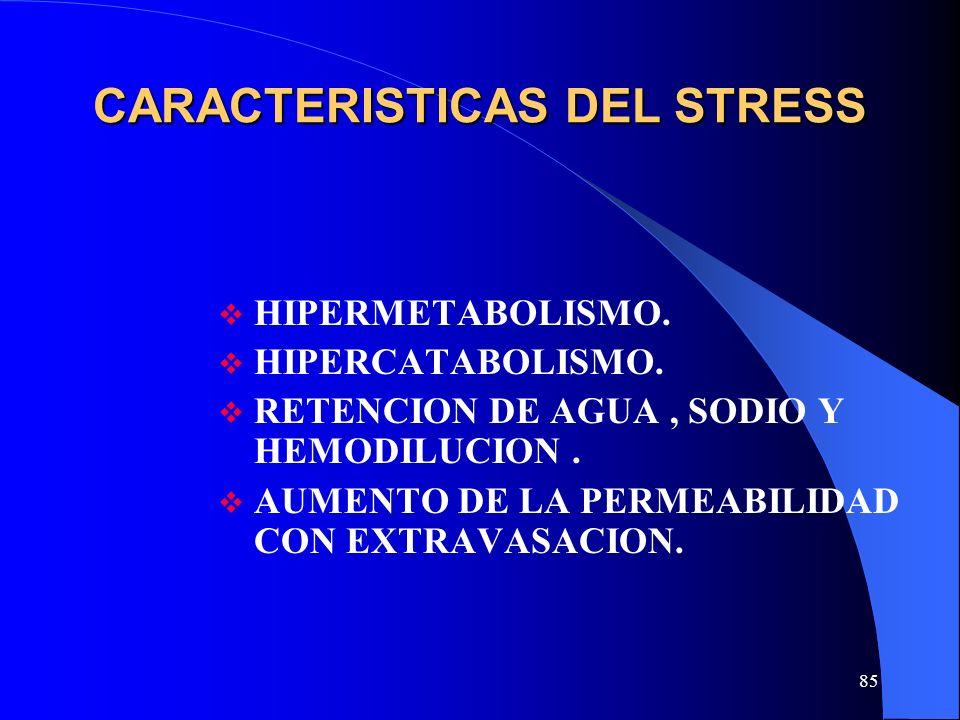 85 CARACTERISTICAS DEL STRESS HIPERMETABOLISMO. HIPERCATABOLISMO. RETENCION DE AGUA, SODIO Y HEMODILUCION. AUMENTO DE LA PERMEABILIDAD CON EXTRAVASACI