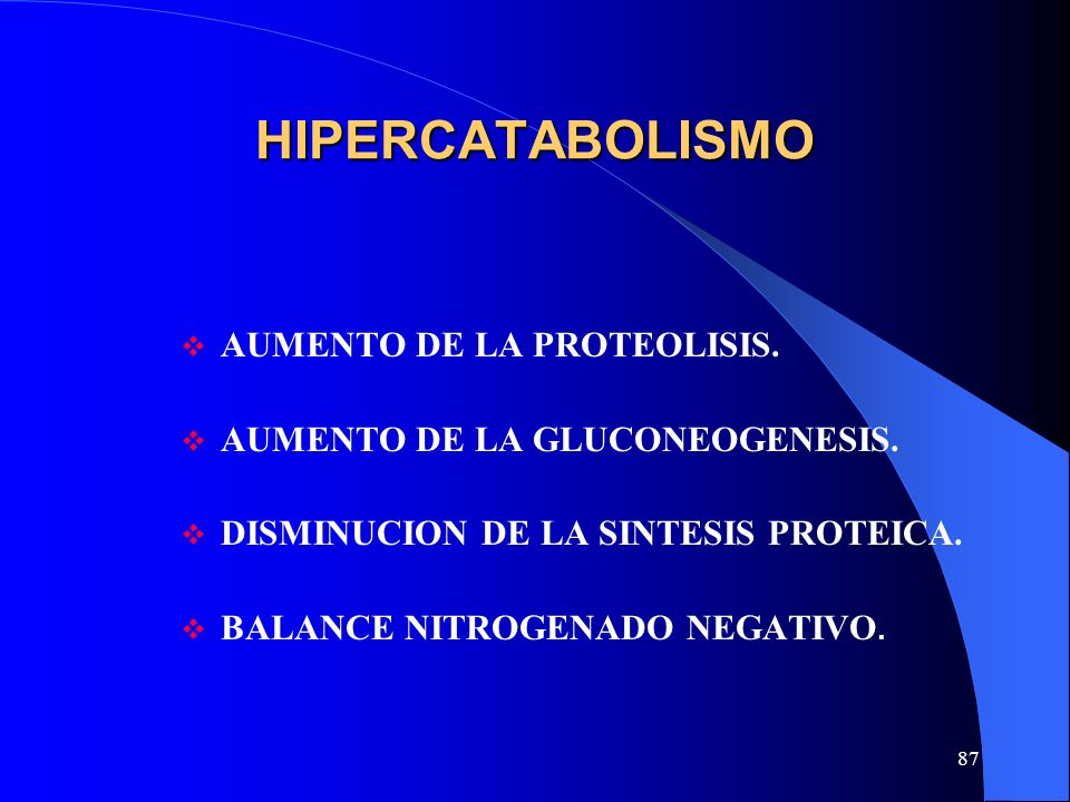 87 HIPERCATABOLISMO AUMENTO DE LA PROTEOLISIS. AUMENTO DE LA GLUCONEOGENESIS. DISMINUCION DE LA SINTESIS PROTEICA. BALANCE NITROGENADO NEGATIVO.
