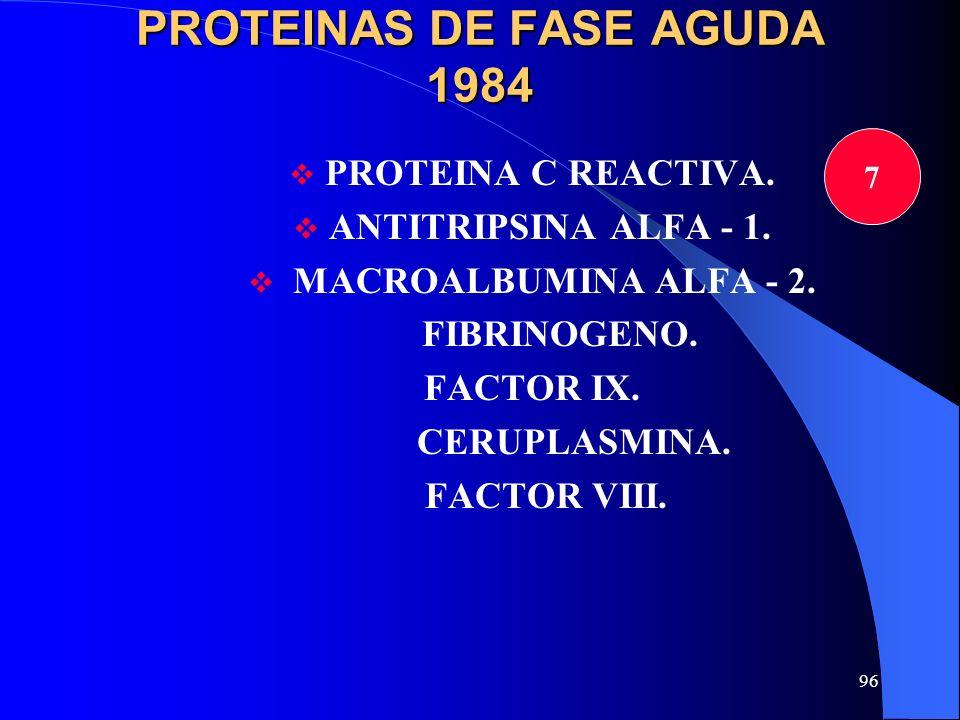 96 PROTEINAS DE FASE AGUDA 1984 PROTEINA C REACTIVA. ANTITRIPSINA ALFA - 1. MACROALBUMINA ALFA - 2. FIBRINOGENO. FACTOR IX. CERUPLASMINA. FACTOR VIII.