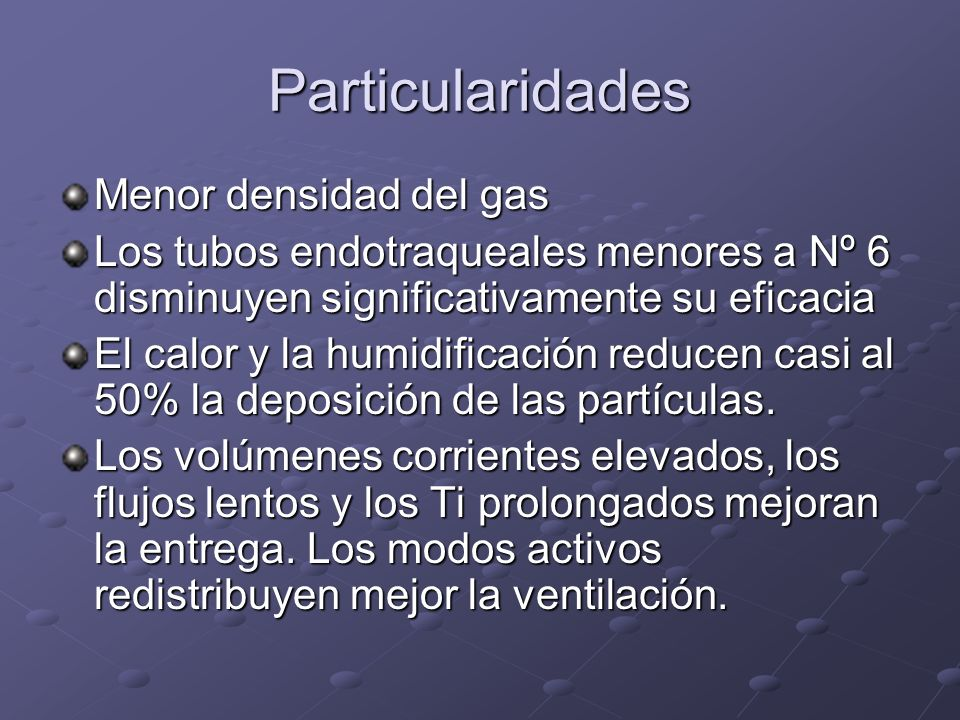 Particularidades Menor densidad del gas Los tubos endotraqueales menores a Nº 6 disminuyen significativamente su eficacia El calor y la humidificación