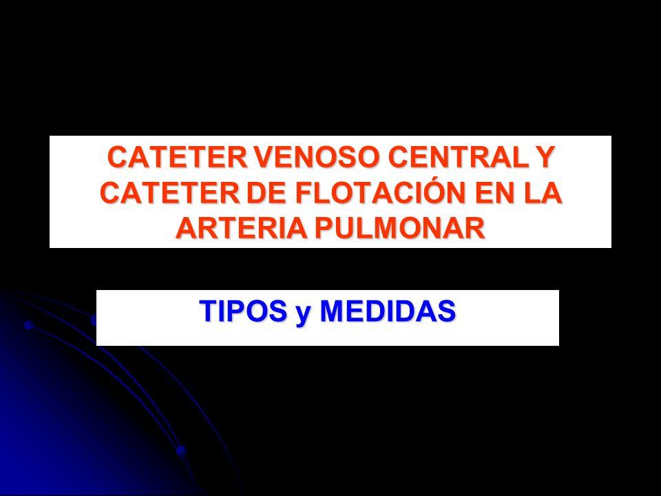 TIPOS y MEDIDAS CATETER VENOSO CENTRAL Y CATETER DE FLOTACIÓN EN LA ARTERIA PULMONAR