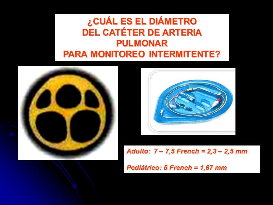 ¿CUÁL ES EL DIÁMETRO DEL CATÉTER DE ARTERIA PULMONAR PARA MONITOREO INTERMITENTE? Adulto:7 – 7,5 French = 2,3 – 2,5 mm Pediátrico: 5 French = 1,67 mm