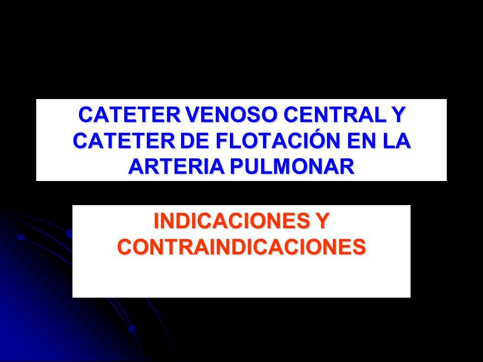CATETER VENOSO CENTRAL Y CATETER DE FLOTACIÓN EN LA ARTERIA PULMONAR INDICACIONES Y CONTRAINDICACIONES