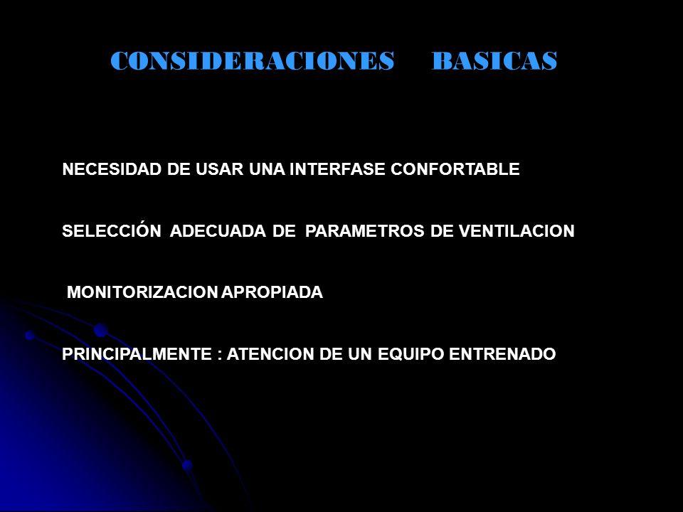 CONSIDERACIONES BASICAS NECESIDAD DE USAR UNA INTERFASE CONFORTABLE SELECCIÓN ADECUADA DE PARAMETROS DE VENTILACION MONITORIZACION APROPIADA PRINCIPAL