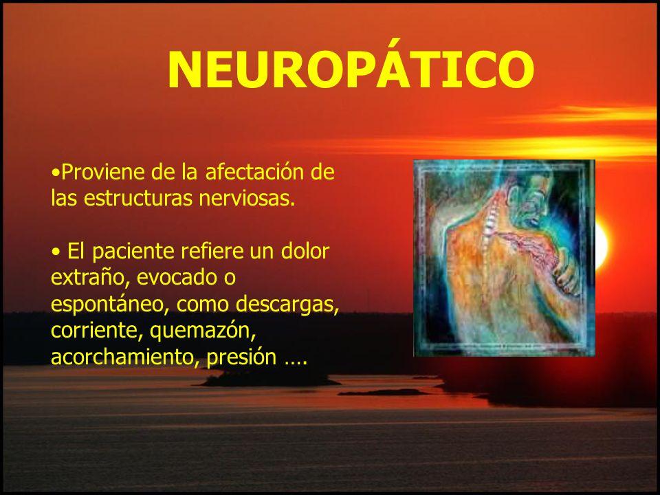 Proviene de la afectación de las estructuras nerviosas. El paciente refiere un dolor extraño, evocado o espontáneo, como descargas, corriente, quemazó