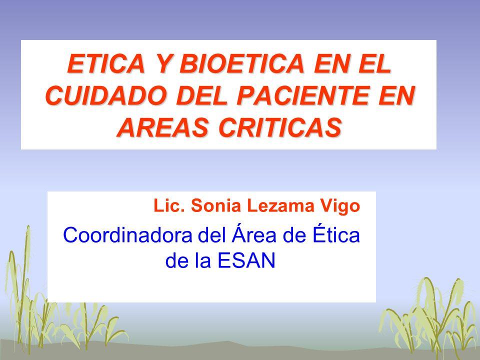 ETICA Y BIOETICA EN EL CUIDADO DEL PACIENTE EN AREAS CRITICAS Lic. Sonia Lezama Vigo Coordinadora del Área de Ética de la ESAN