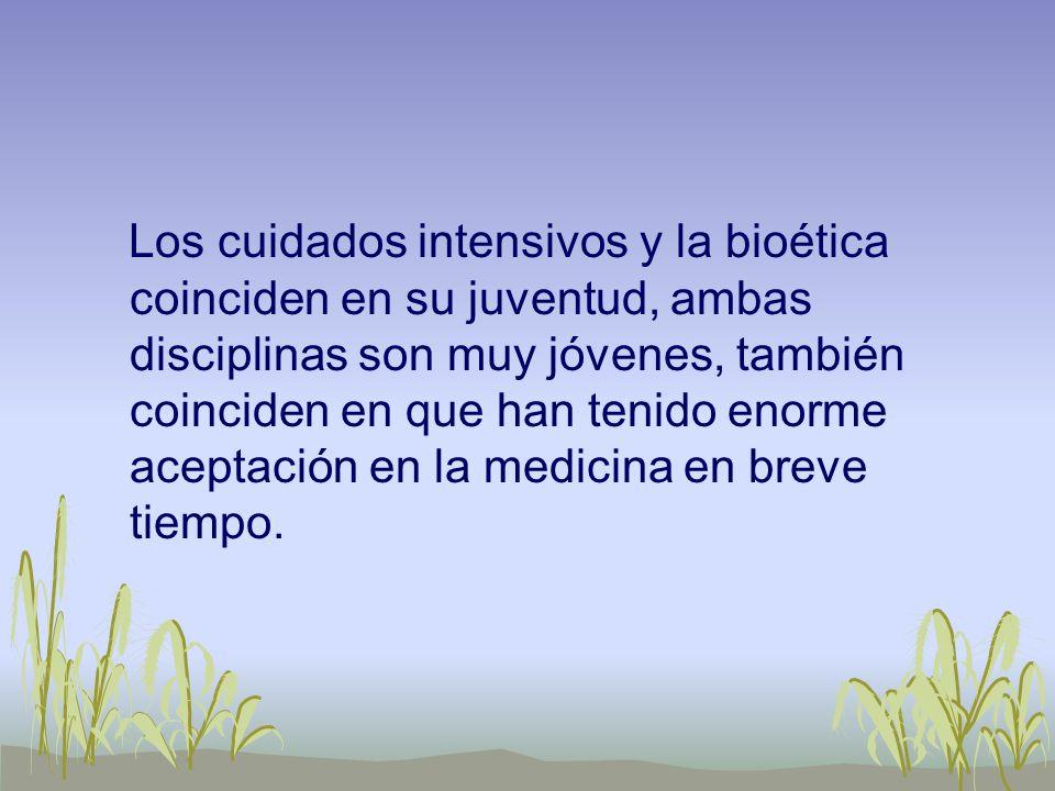 Los cuidados intensivos y la bioética coinciden en su juventud, ambas disciplinas son muy jóvenes, también coinciden en que han tenido enorme aceptaci