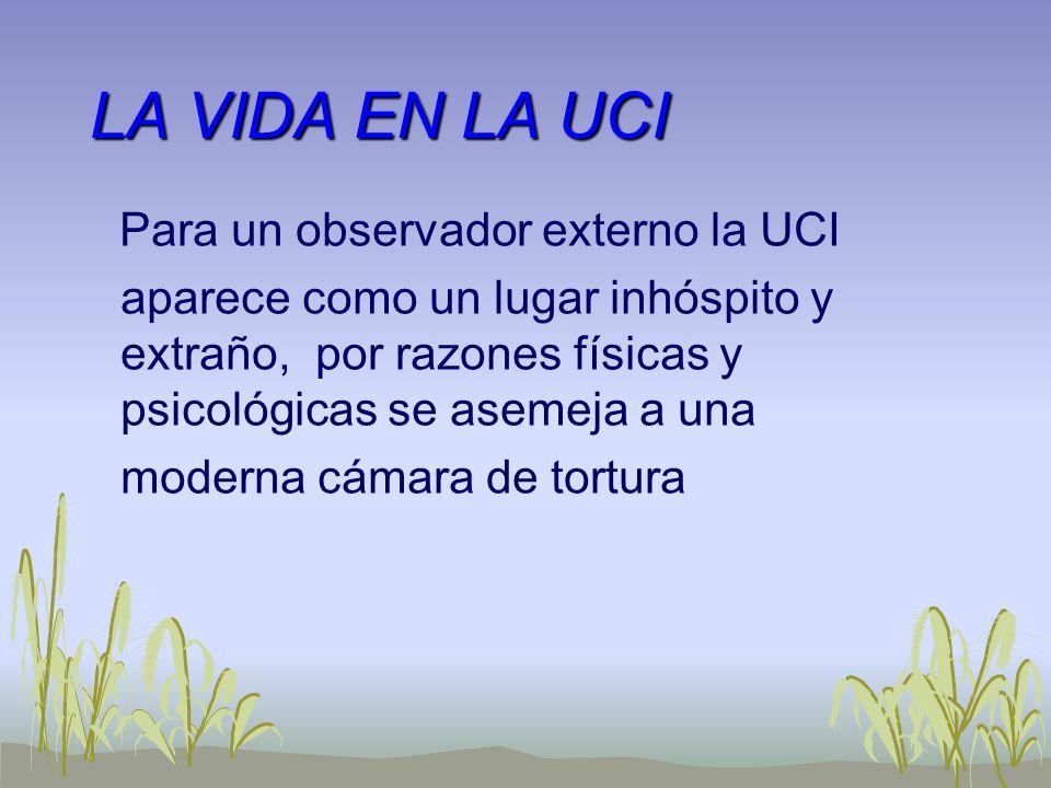 LA VIDA EN LA UCI Para un observador externo la UCI aparece como un lugar inhóspito y extraño, por razones físicas y psicológicas se asemeja a una mod