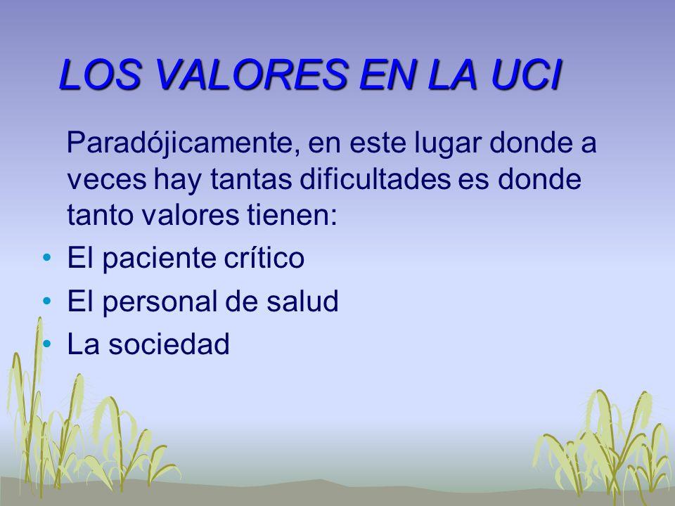 LOS VALORES EN LA UCI Paradójicamente, en este lugar donde a veces hay tantas dificultades es donde tanto valores tienen: El paciente crítico El perso