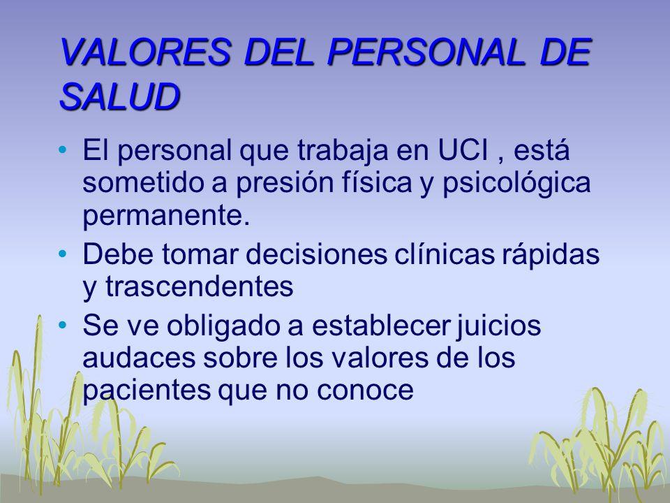 VALORES DEL PERSONAL DE SALUD El personal que trabaja en UCI, está sometido a presión física y psicológica permanente. Debe tomar decisiones clínicas