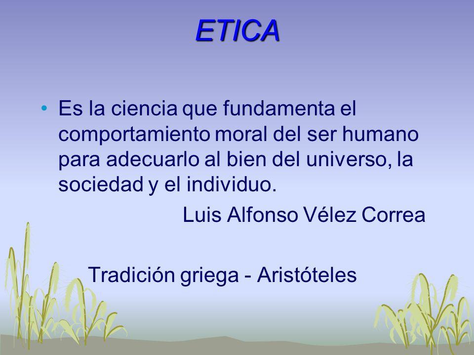 ETICA Es la ciencia que fundamenta el comportamiento moral del ser humano para adecuarlo al bien del universo, la sociedad y el individuo. Luis Alfons