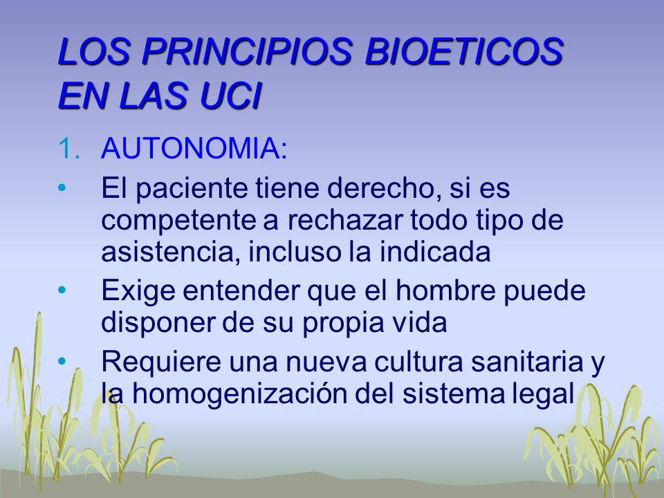 LOS PRINCIPIOS BIOETICOS EN LAS UCI 1.AUTONOMIA: El paciente tiene derecho, si es competente a rechazar todo tipo de asistencia, incluso la indicada E